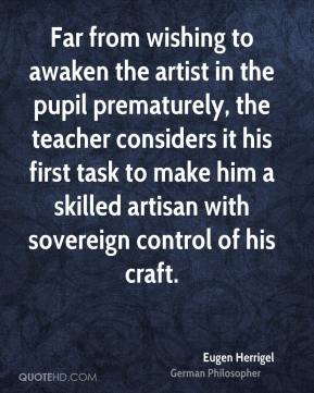 Far from wishing to awaken the artist in the pupil prematurely, the teacher considers it his first task to make him a skilled artisan with sovereign control of his craft.