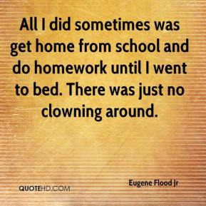 Eugene Flood Jr - All I did sometimes was get home from school and do homework until I went to bed. There was just no clowning around.