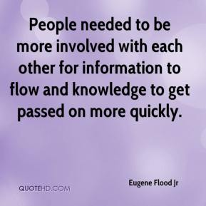 Eugene Flood Jr - People needed to be more involved with each other for information to flow and knowledge to get passed on more quickly.