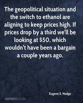 Eugene X. Hodge - The geopolitical situation and the switch to ethanol are aligning to keep prices high. If prices drop by a third we'll be looking at $50, which wouldn't have been a bargain a couple years ago.