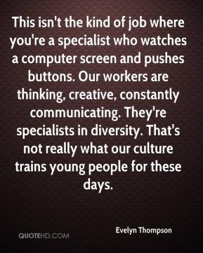 Evelyn Thompson - This isn't the kind of job where you're a specialist who watches a computer screen and pushes buttons. Our workers are thinking, creative, constantly communicating. They're specialists in diversity. That's not really what our culture trains young people for these days.