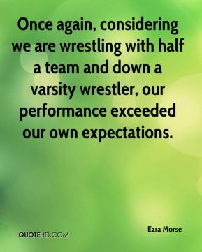 Ezra Morse - Once again, considering we are wrestling with half a team and down a varsity wrestler, our performance exceeded our own expectations.