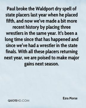 Ezra Morse - Paul broke the Waldport dry spell of state placers last year when he placed fifth, and now we've made a bit more recent history by placing three wrestlers in the same year. It's been a long time since that has happened and since we've had a wrestler in the state finals. With all these placers returning next year, we are poised to make major gains next season.