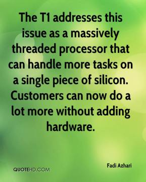 Fadi Azhari - The T1 addresses this issue as a massively threaded processor that can handle more tasks on a single piece of silicon. Customers can now do a lot more without adding hardware.