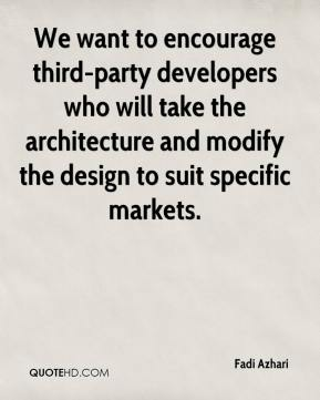 Fadi Azhari - We want to encourage third-party developers who will take the architecture and modify the design to suit specific markets.