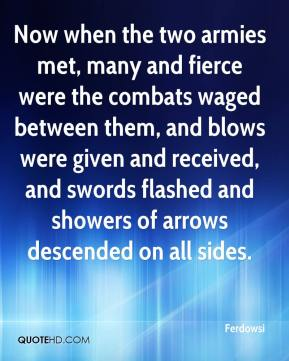 Ferdowsi - Now when the two armies met, many and fierce were the combats waged between them, and blows were given and received, and swords flashed and showers of arrows descended on all sides.