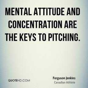 Ferguson Jenkins - Mental attitude and concentration are the keys to pitching.