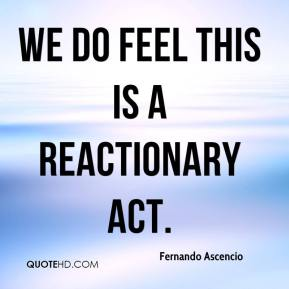 Fernando Ascencio - We do feel this is a reactionary act.