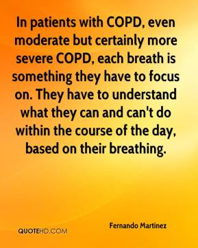 Fernando Martinez - In patients with COPD, even moderate but certainly more severe COPD, each breath is something they have to focus on. They have to understand what they can and can't do within the course of the day, based on their breathing.