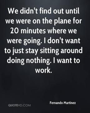 We didn't find out until we were on the plane for 20 minutes where we were going. I don't want to just stay sitting around doing nothing. I want to work.