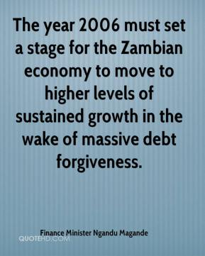 Finance Minister Ngandu Magande - The year 2006 must set a stage for the Zambian economy to move to higher levels of sustained growth in the wake of massive debt forgiveness.