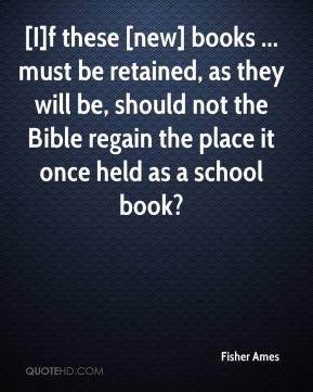 Fisher Ames - [I]f these [new] books ... must be retained, as they will be, should not the Bible regain the place it once held as a school book?