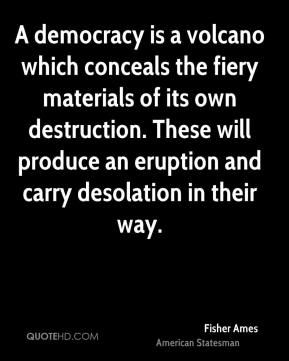 Fisher Ames - A democracy is a volcano which conceals the fiery materials of its own destruction. These will produce an eruption and carry desolation in their way.