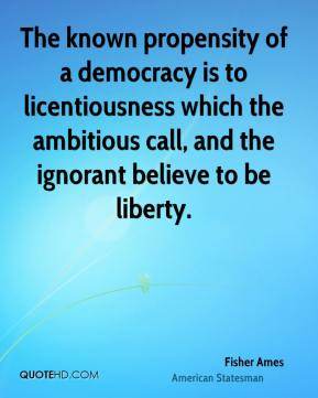 Fisher Ames - The known propensity of a democracy is to licentiousness which the ambitious call, and the ignorant believe to be liberty.