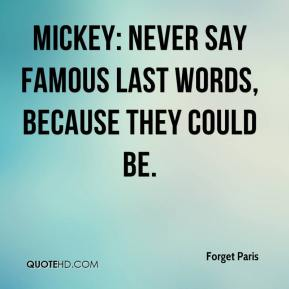Forget Paris - Mickey: Never say famous last words, because they could be.