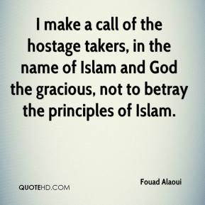 Fouad Alaoui - I make a call of the hostage takers, in the name of Islam and God the gracious, not to betray the principles of Islam.