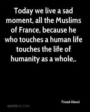 Today we live a sad moment, all the Muslims of France, because he who touches a human life touches the life of humanity as a whole.