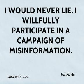 Fox Mulder - I would never lie. I willfully participate in a campaign of misinformation.