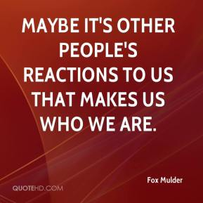 Fox Mulder - Maybe it's other people's reactions to us that makes us who we are.