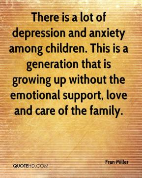 There is a lot of depression and anxiety among children. This is a generation that is growing up without the emotional support, love and care of the family.