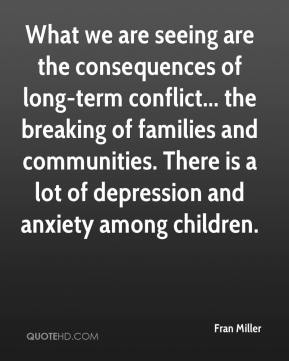 Fran Miller - What we are seeing are the consequences of long-term conflict... the breaking of families and communities. There is a lot of depression and anxiety among children.