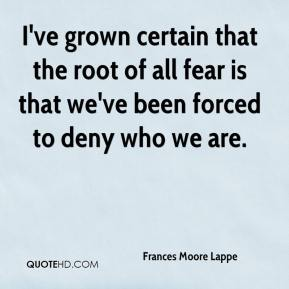 Frances Moore Lappe - I've grown certain that the root of all fear is that we've been forced to deny who we are.