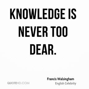 Francis Walsingham - Knowledge is never too dear.