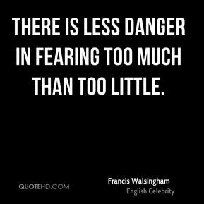 Francis Walsingham - There is less danger in fearing too much than too little.