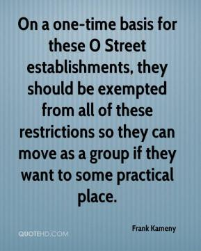 Frank Kameny - On a one-time basis for these O Street establishments, they should be exempted from all of these restrictions so they can move as a group if they want to some practical place.