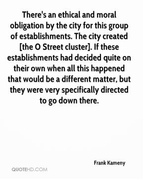 Frank Kameny - There's an ethical and moral obligation by the city for this group of establishments. The city created [the O Street cluster]. If these establishments had decided quite on their own when all this happened that would be a different matter, but they were very specifically directed to go down there.
