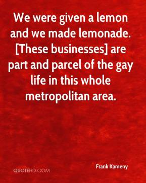 Frank Kameny - We were given a lemon and we made lemonade. [These businesses] are part and parcel of the gay life in this whole metropolitan area.