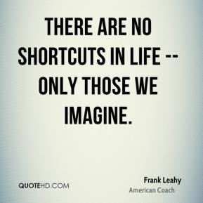 Frank Leahy - There are no shortcuts in life -- only those we imagine.
