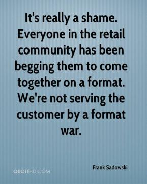 Frank Sadowski - It's really a shame. Everyone in the retail community has been begging them to come together on a format. We're not serving the customer by a format war.