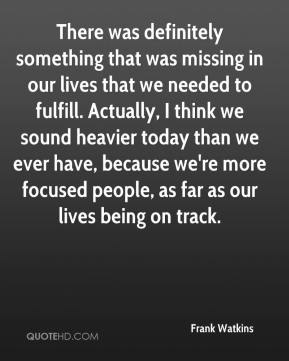 Frank Watkins - There was definitely something that was missing in our lives that we needed to fulfill. Actually, I think we sound heavier today than we ever have, because we're more focused people, as far as our lives being on track.