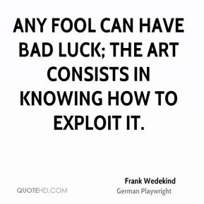 Frank Wedekind - Any fool can have bad luck; the art consists in knowing how to exploit it.
