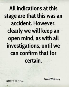 Frank Whiteley - All indications at this stage are that this was an accident. However, clearly we will keep an open mind, as with all investigations, until we can confirm that for certain.