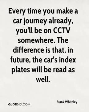 Frank Whiteley - Every time you make a car journey already, you'll be on CCTV somewhere. The difference is that, in future, the car's index plates will be read as well.