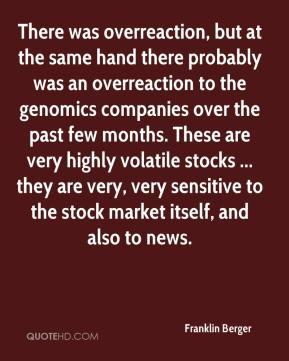 There was overreaction, but at the same hand there probably was an overreaction to the genomics companies over the past few months. These are very highly volatile stocks ... they are very, very sensitive to the stock market itself, and also to news.