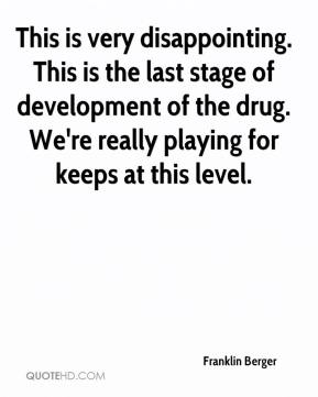 This is very disappointing. This is the last stage of development of the drug. We're really playing for keeps at this level.
