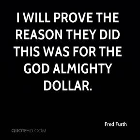 Fred Furth - I will prove the reason they did this was for the God Almighty dollar.