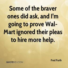 Fred Furth - Some of the braver ones did ask, and I'm going to prove Wal-Mart ignored their pleas to hire more help.