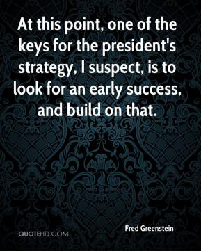 Fred Greenstein - At this point, one of the keys for the president's strategy, I suspect, is to look for an early success, and build on that.