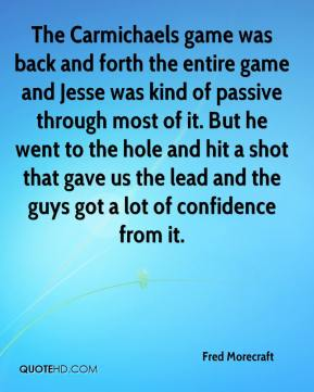 Fred Morecraft - The Carmichaels game was back and forth the entire game and Jesse was kind of passive through most of it. But he went to the hole and hit a shot that gave us the lead and the guys got a lot of confidence from it.