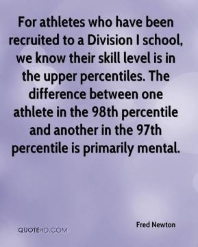 Fred Newton - For athletes who have been recruited to a Division I school, we know their skill level is in the upper percentiles. The difference between one athlete in the 98th percentile and another in the 97th percentile is primarily mental.