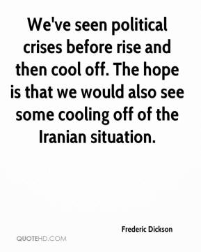 Frederic Dickson - We've seen political crises before rise and then cool off. The hope is that we would also see some cooling off of the Iranian situation.