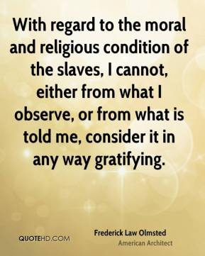 Frederick Law Olmsted - With regard to the moral and religious condition of the slaves, I cannot, either from what I observe, or from what is told me, consider it in any way gratifying.