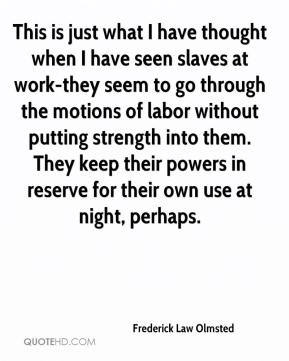 Frederick Law Olmsted - This is just what I have thought when I have seen slaves at work-they seem to go through the motions of labor without putting strength into them. They keep their powers in reserve for their own use at night, perhaps.