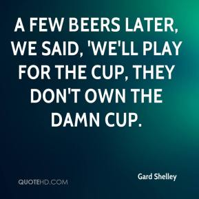 Gard Shelley - A few beers later, we said, 'we'll play for the Cup, they don't own the damn Cup.