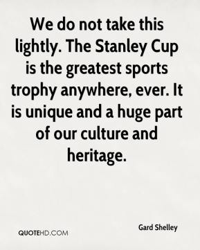 Gard Shelley - We do not take this lightly. The Stanley Cup is the greatest sports trophy anywhere, ever. It is unique and a huge part of our culture and heritage.