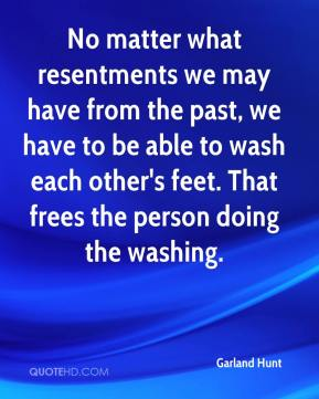 No matter what resentments we may have from the past, we have to be able to wash each other's feet. That frees the person doing the washing.